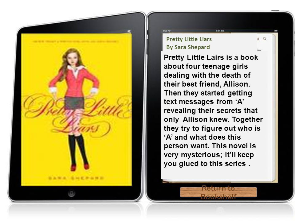 Theodore Boone Return to Bookshelf Return to Bookshelf Pretty Little Liars By Sara Shepard Pretty Little Lairs is a book about four teenage girls dealing with the death of their best friend, Allison.
