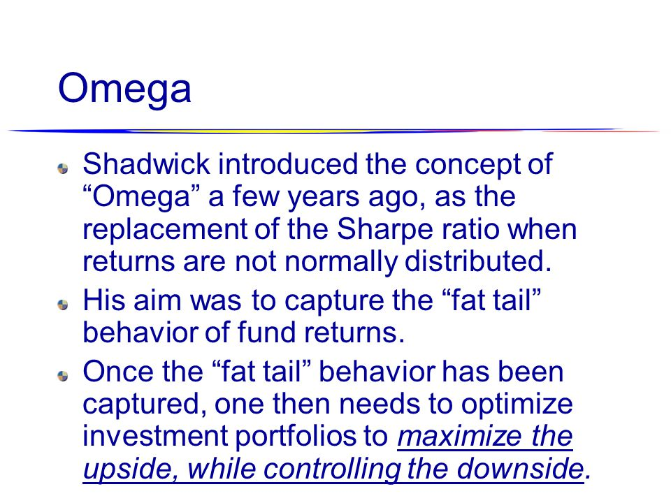 Omega Shadwick introduced the concept of Omega a few years ago, as the replacement of the Sharpe ratio when returns are not normally distributed.
