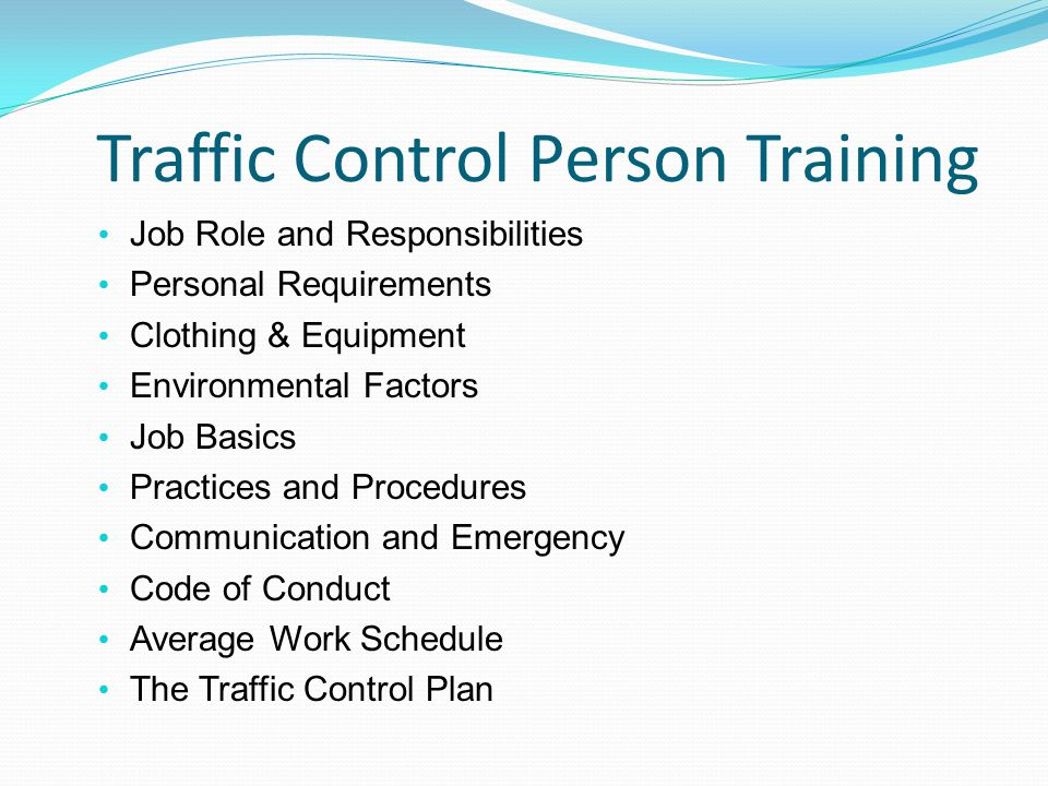 Traffic Control Person Training Job Role and Responsibilities Personal Requirements Clothing & Equipment Environmental Factors Job Basics Practices and Procedures Communication and Emergency Code of Conduct Average Work Schedule The Traffic Control Plan