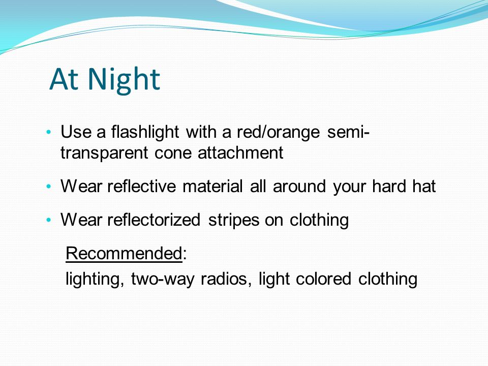 At Night Use a flashlight with a red/orange semi- transparent cone attachment Wear reflective material all around your hard hat Wear reflectorized stripes on clothing Recommended: lighting, two-way radios, light colored clothing