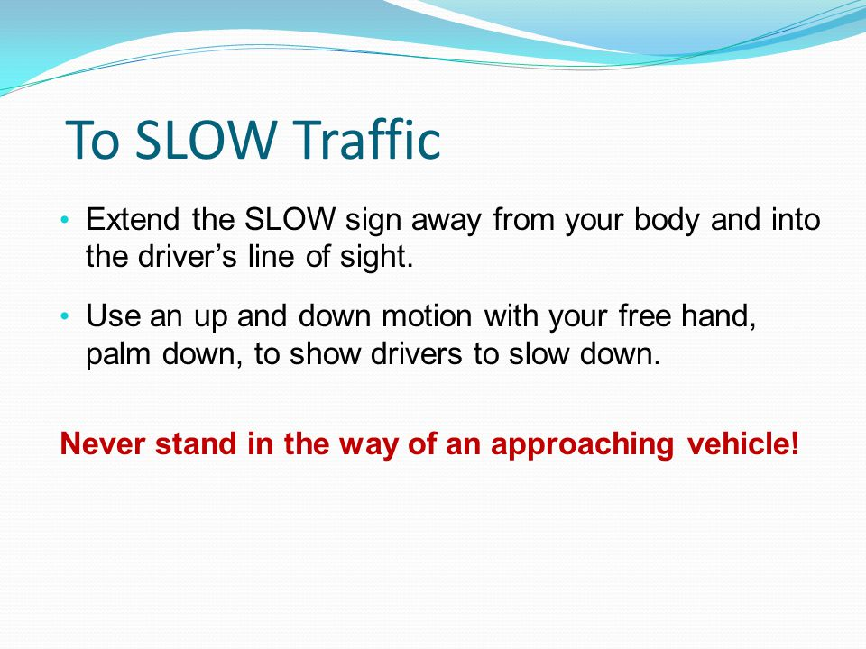 To SLOW Traffic Extend the SLOW sign away from your body and into the driver's line of sight.