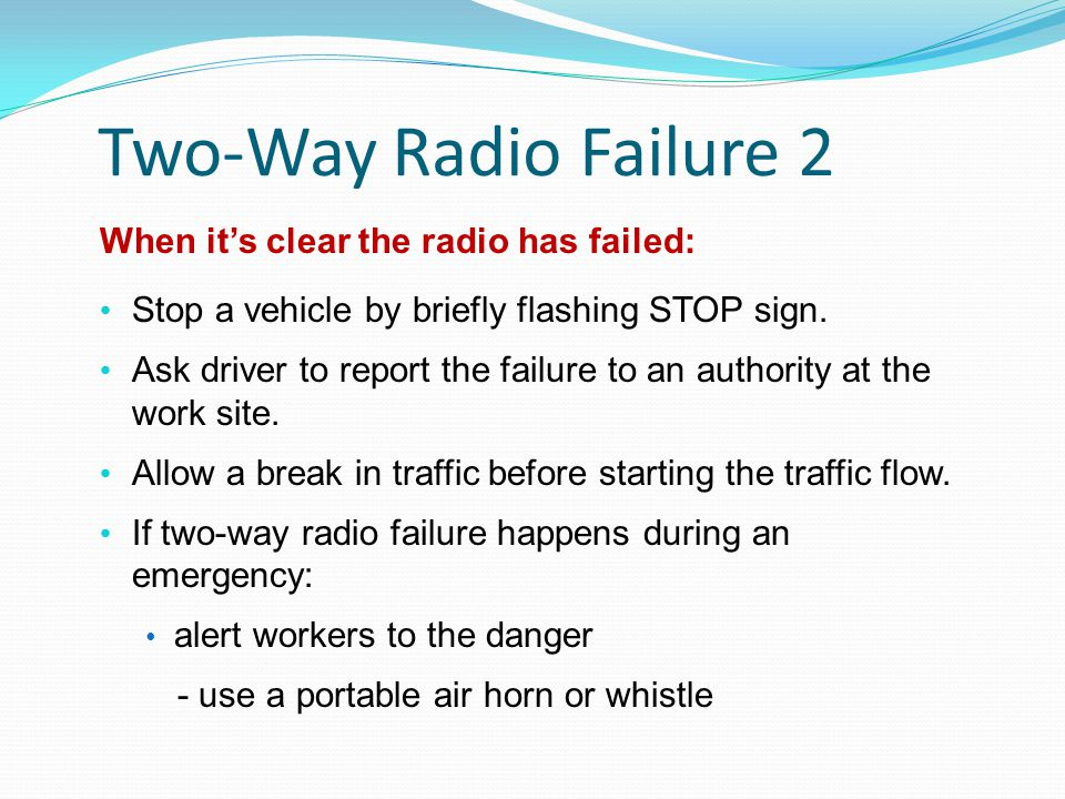 Two-Way Radio Failure 2 When it's clear the radio has failed: Stop a vehicle by briefly flashing STOP sign.