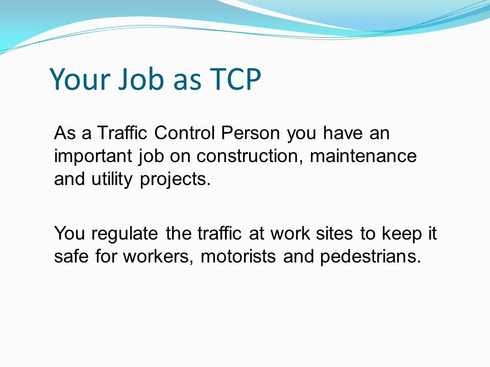 Your Job as TCP As a Traffic Control Person you have an important job on construction, maintenance and utility projects.