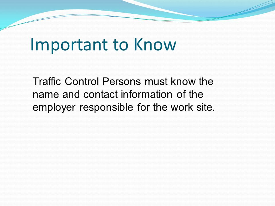 Important to Know Traffic Control Persons must know the name and contact information of the employer responsible for the work site.