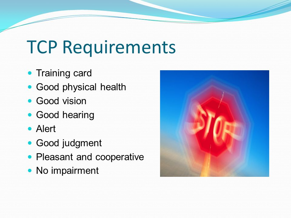 TCP Requirements Training card Good physical health Good vision Good hearing Alert Good judgment Pleasant and cooperative No impairment