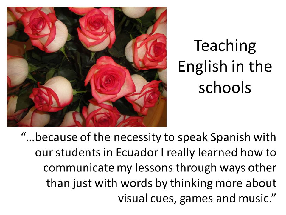 Teaching English in the schools …because of the necessity to speak Spanish with our students in Ecuador I really learned how to communicate my lessons through ways other than just with words by thinking more about visual cues, games and music.