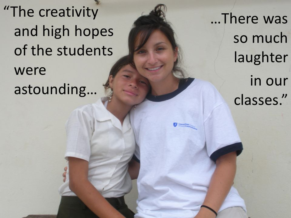 …There was so much laughter in our classes. The creativity and high hopes of the students were astounding…