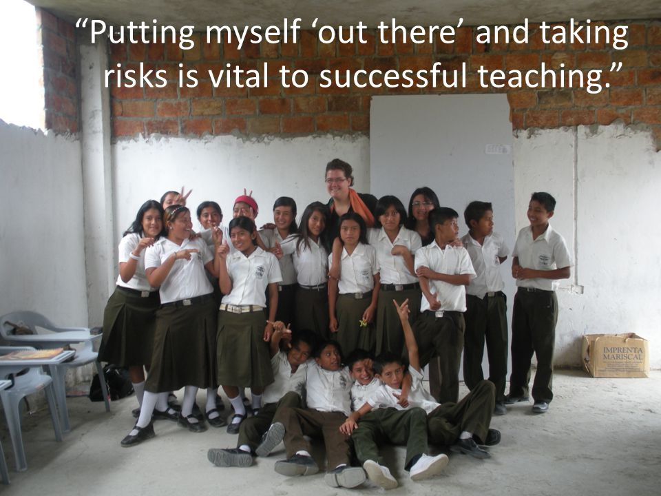 Putting myself 'out there' and taking risks is vital to successful teaching.