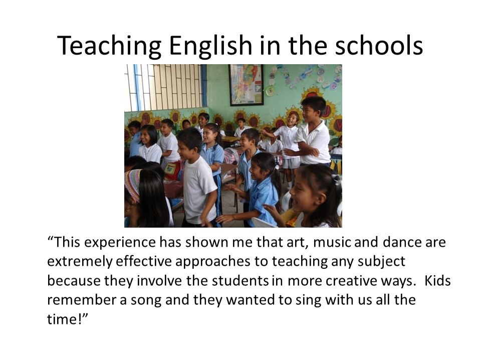 "Teaching English in the schools ""This experience has shown me that art, music and dance are extremely effective approaches to teaching any subject bec"