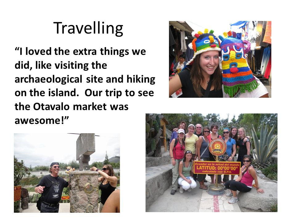 "Travelling ""I loved the extra things we did, like visiting the archaeological site and hiking on the island. Our trip to see the Otavalo market was aw"