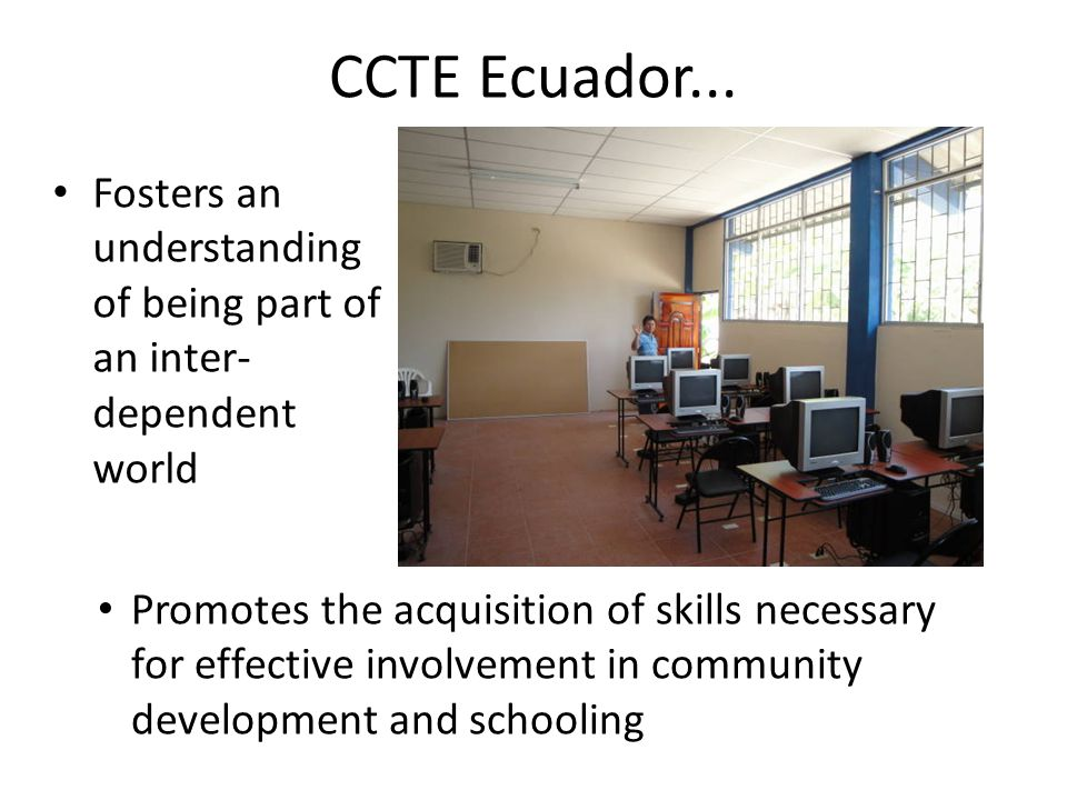 CCTE Ecuador... Fosters an understanding of being part of an inter- dependent world Promotes the acquisition of skills necessary for effective involve