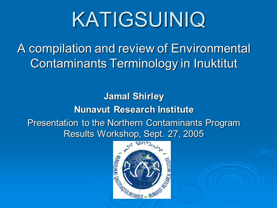 KATIGSUINIQ A compilation and review of Environmental Contaminants Terminology in Inuktitut Jamal Shirley Nunavut Research Institute Presentation to the Northern Contaminants Program Results Workshop, Sept.