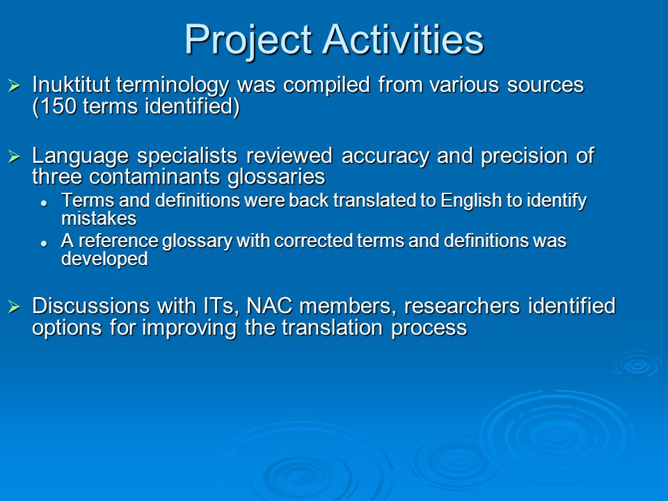 Project Activities  Inuktitut terminology was compiled from various sources (150 terms identified)  Language specialists reviewed accuracy and precision of three contaminants glossaries Terms and definitions were back translated to English to identify mistakes Terms and definitions were back translated to English to identify mistakes A reference glossary with corrected terms and definitions was developed A reference glossary with corrected terms and definitions was developed  Discussions with ITs, NAC members, researchers identified options for improving the translation process