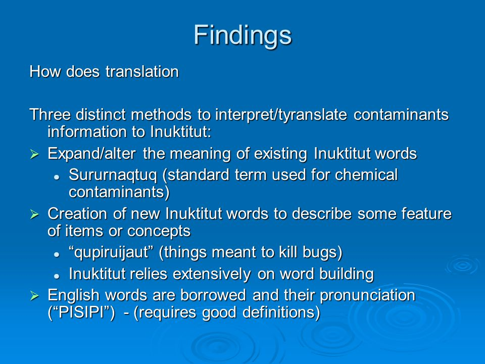 Findings How does translation Three distinct methods to interpret/tyranslate contaminants information to Inuktitut:  Expand/alter the meaning of existing Inuktitut words Sururnaqtuq (standard term used for chemical contaminants) Sururnaqtuq (standard term used for chemical contaminants)  Creation of new Inuktitut words to describe some feature of items or concepts qupiruijaut (things meant to kill bugs) qupiruijaut (things meant to kill bugs) Inuktitut relies extensively on word building Inuktitut relies extensively on word building  English words are borrowed and their pronunciation ( PISIPI ) - (requires good definitions)