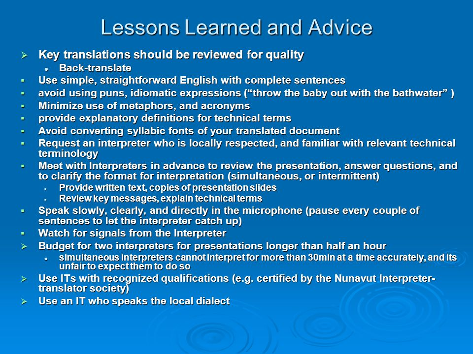 Lessons Learned and Advice  Key translations should be reviewed for quality Back-translate Back-translate  Use simple, straightforward English with complete sentences  avoid using puns, idiomatic expressions ( throw the baby out with the bathwater )  Minimize use of metaphors, and acronyms  provide explanatory definitions for technical terms  Avoid converting syllabic fonts of your translated document  Request an interpreter who is locally respected, and familiar with relevant technical terminology  Meet with Interpreters in advance to review the presentation, answer questions, and to clarify the format for interpretation (simultaneous, or intermittent)  Provide written text, copies of presentation slides  Review key messages, explain technical terms  Speak slowly, clearly, and directly in the microphone (pause every couple of sentences to let the interpreter catch up)  Watch for signals from the Interpreter  Budget for two interpreters for presentations longer than half an hour simultaneous interpreters cannot interpret for more than 30min at a time accurately, and its unfair to expect them to do so simultaneous interpreters cannot interpret for more than 30min at a time accurately, and its unfair to expect them to do so  Use ITs with recognized qualifications (e.g.