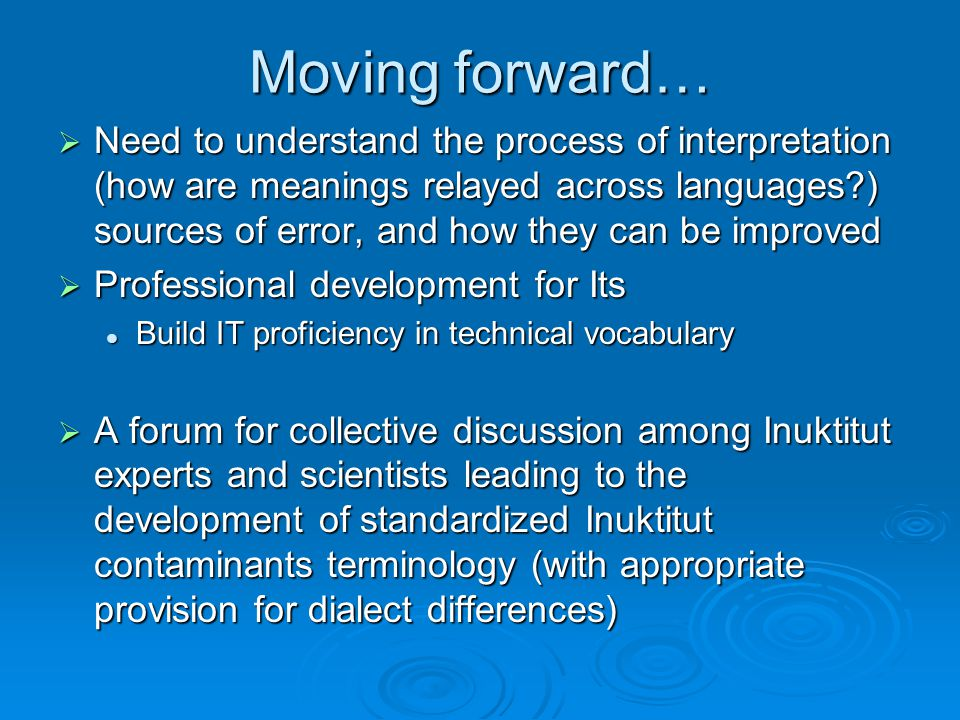 Moving forward…  Need to understand the process of interpretation (how are meanings relayed across languages ) sources of error, and how they can be improved  Professional development for Its Build IT proficiency in technical vocabulary Build IT proficiency in technical vocabulary  A forum for collective discussion among Inuktitut experts and scientists leading to the development of standardized Inuktitut contaminants terminology (with appropriate provision for dialect differences)
