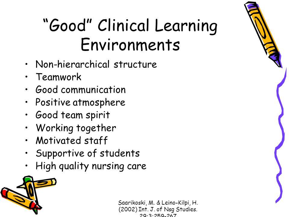 "Saarikoski, M. & Leino-Kilpi, H. (2002) Int. J. of Nsg Studies. 29:3:259-267 ""Good"" Clinical Learning Environments Non-hierarchical structure Teamwork"