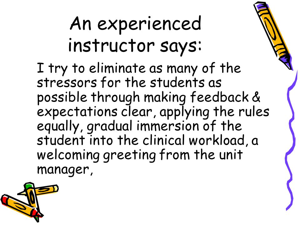 An experienced instructor says: I try to eliminate as many of the stressors for the students as possible through making feedback & expectations clear, applying the rules equally, gradual immersion of the student into the clinical workload, a welcoming greeting from the unit manager,