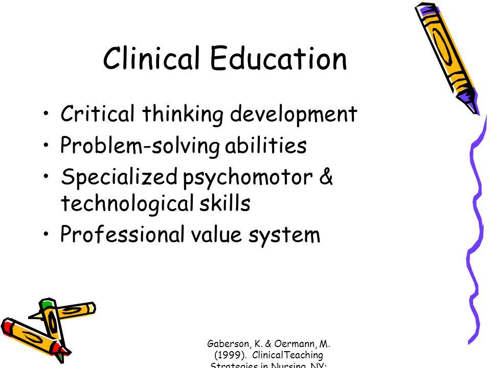 Gaberson, K. & Oermann, M. (1999). ClinicalTeaching Strategies in Nursing. NY: Springer. Clinical Education Critical thinking development Problem-solv