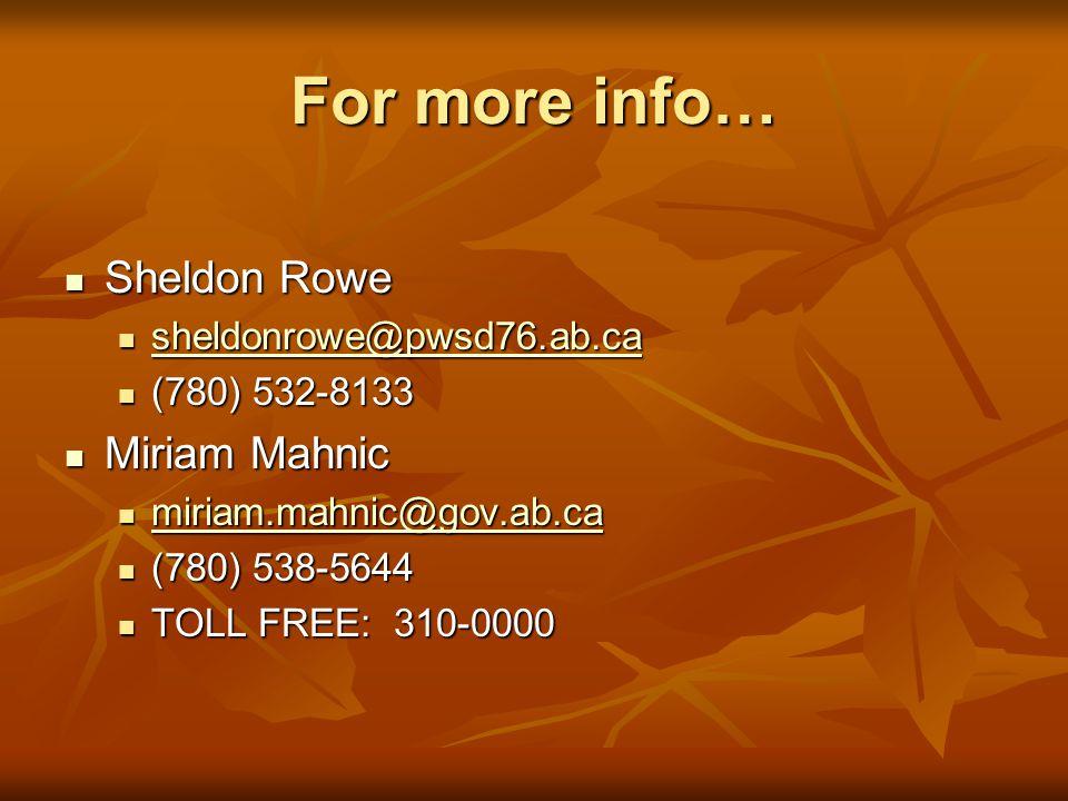 For more info… Sheldon Rowe Sheldon Rowe sheldonrowe@pwsd76.ab.ca sheldonrowe@pwsd76.ab.ca sheldonrowe@pwsd76.ab.ca (780) 532-8133 (780) 532-8133 Miriam Mahnic Miriam Mahnic miriam.mahnic@gov.ab.ca miriam.mahnic@gov.ab.ca miriam.mahnic@gov.ab.ca (780) 538-5644 (780) 538-5644 TOLL FREE: 310-0000 TOLL FREE: 310-0000