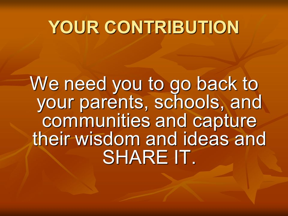 YOUR CONTRIBUTION We need you to go back to your parents, schools, and communities and capture their wisdom and ideas and SHARE IT.