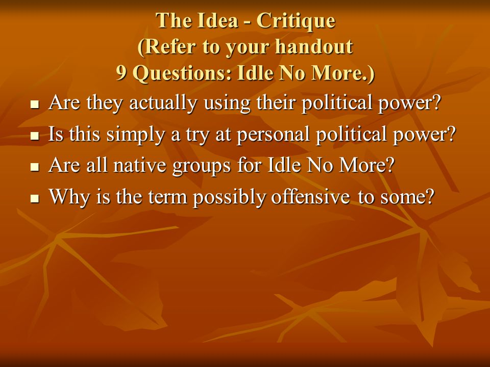 The Idea - Critique (Refer to your handout 9 Questions: Idle No More.) Are they actually using their political power.