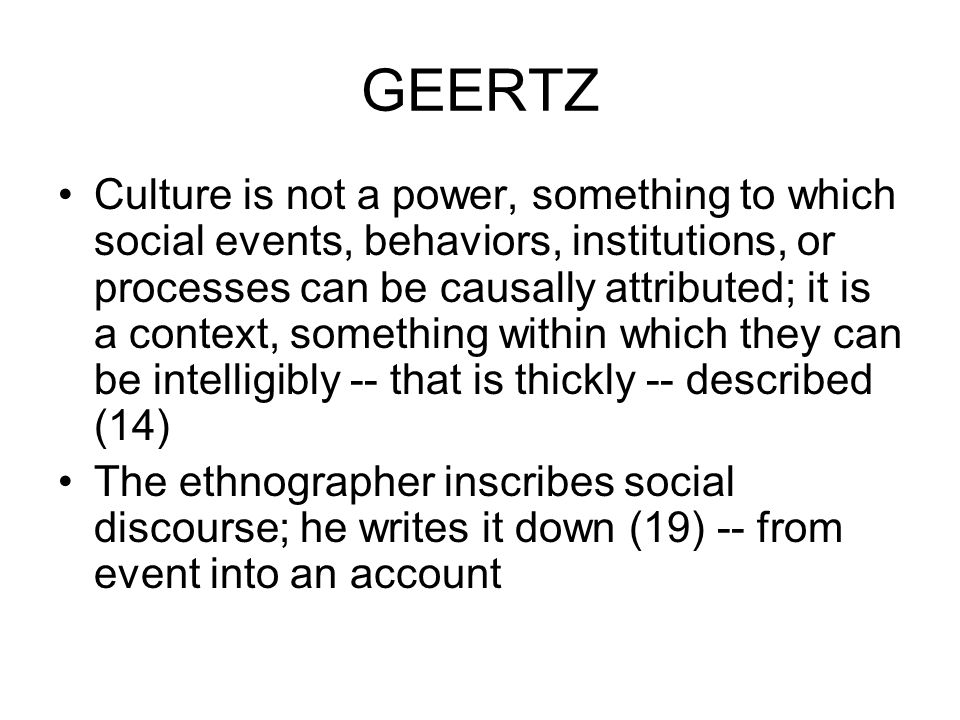GEERTZ Culture is not a power, something to which social events, behaviors, institutions, or processes can be causally attributed; it is a context, something within which they can be intelligibly -- that is thickly -- described (14) The ethnographer inscribes social discourse; he writes it down (19) -- from event into an account