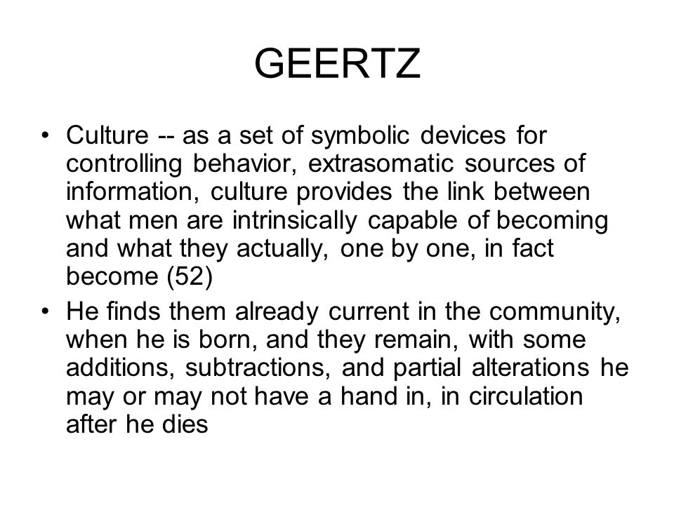 GEERTZ Culture -- as a set of symbolic devices for controlling behavior, extrasomatic sources of information, culture provides the link between what m