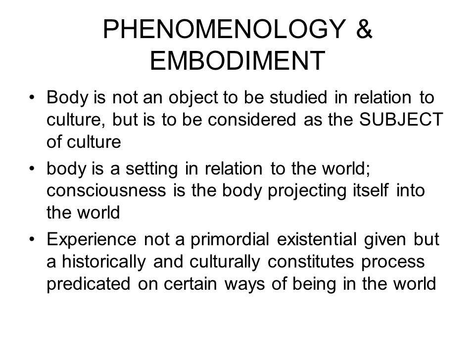 PHENOMENOLOGY & EMBODIMENT Body is not an object to be studied in relation to culture, but is to be considered as the SUBJECT of culture body is a setting in relation to the world; consciousness is the body projecting itself into the world Experience not a primordial existential given but a historically and culturally constitutes process predicated on certain ways of being in the world