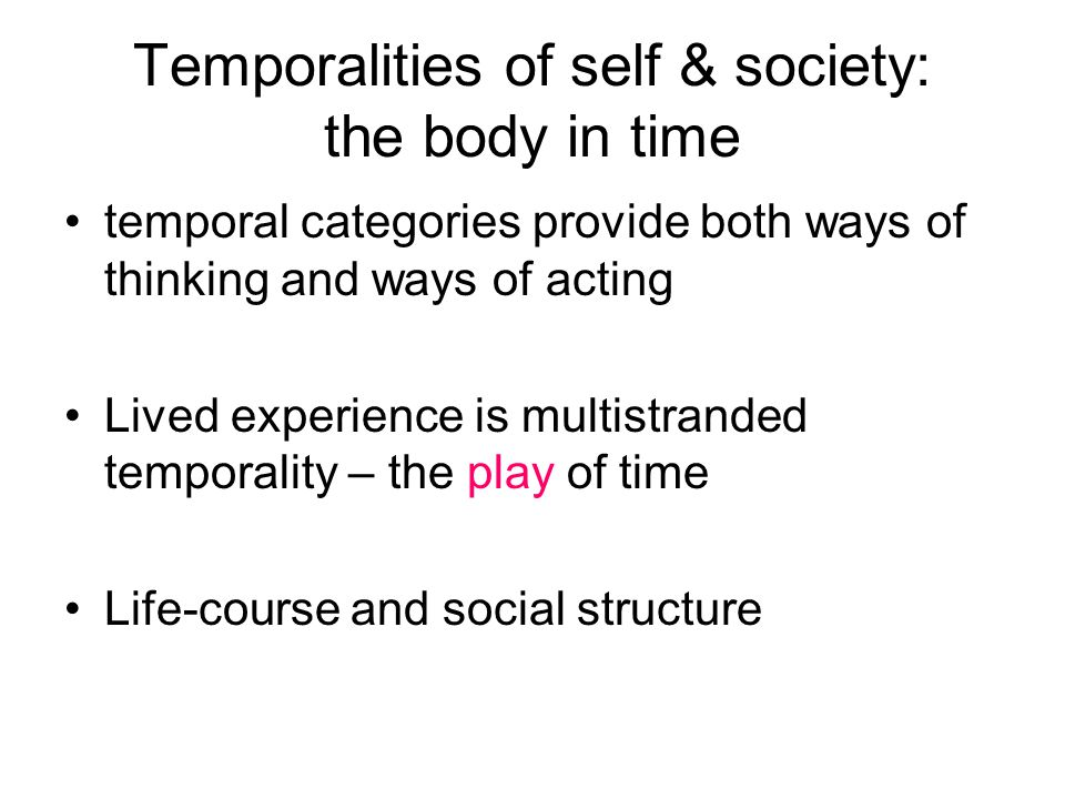 Temporalities of self & society: the body in time temporal categories provide both ways of thinking and ways of acting Lived experience is multistrand