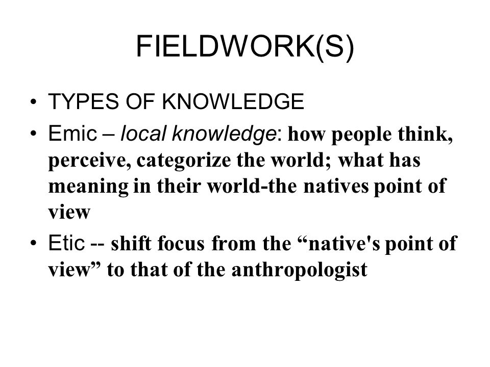FIELDWORK(S) TYPES OF KNOWLEDGE Emic – local knowledge: how people think, perceive, categorize the world; what has meaning in their world-the natives point of view Etic -- shift focus from the native s point of view to that of the anthropologist