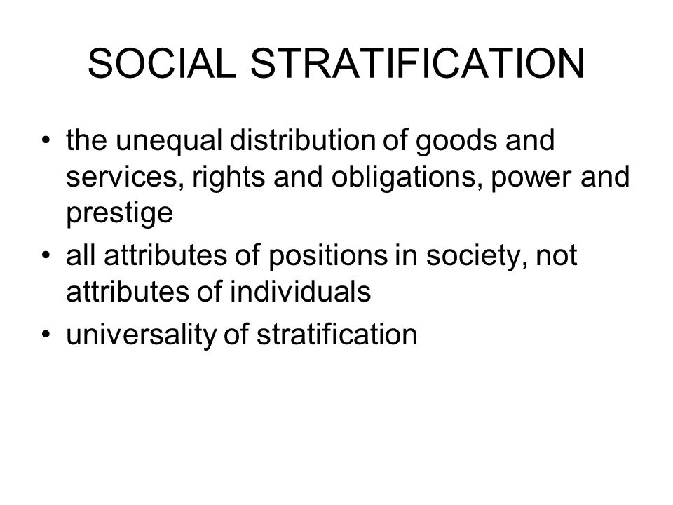 SOCIAL STRATIFICATION the unequal distribution of goods and services, rights and obligations, power and prestige all attributes of positions in society, not attributes of individuals universality of stratification