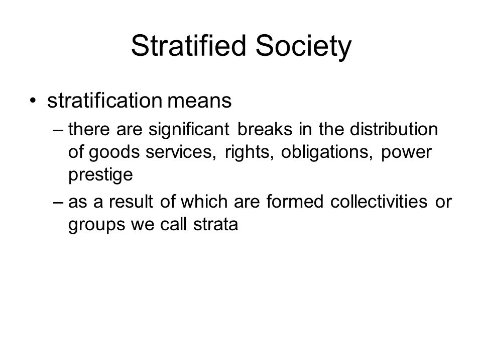 Stratified Society stratification means –there are significant breaks in the distribution of goods services, rights, obligations, power prestige –as a