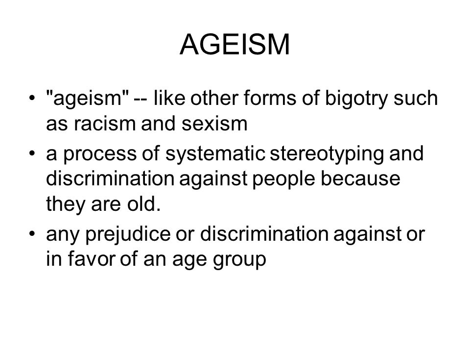 AGEISM ageism -- like other forms of bigotry such as racism and sexism a process of systematic stereotyping and discrimination against people because they are old.