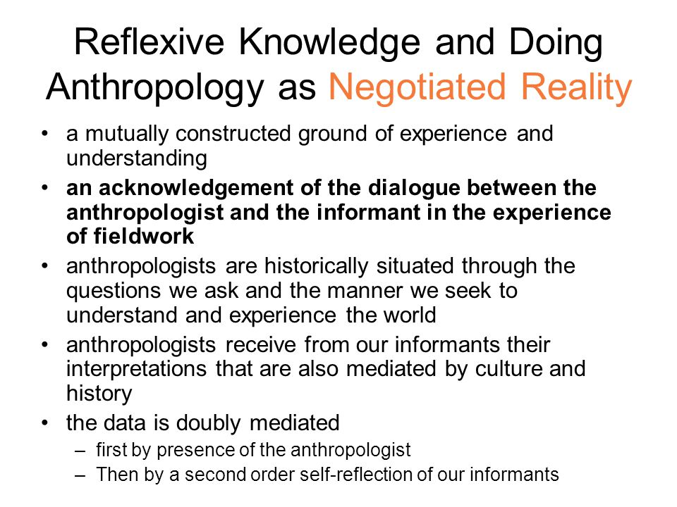 Reflexive Knowledge and Doing Anthropology as Negotiated Reality a mutually constructed ground of experience and understanding an acknowledgement of the dialogue between the anthropologist and the informant in the experience of fieldwork anthropologists are historically situated through the questions we ask and the manner we seek to understand and experience the world anthropologists receive from our informants their interpretations that are also mediated by culture and history the data is doubly mediated –first by presence of the anthropologist –Then by a second order self-reflection of our informants
