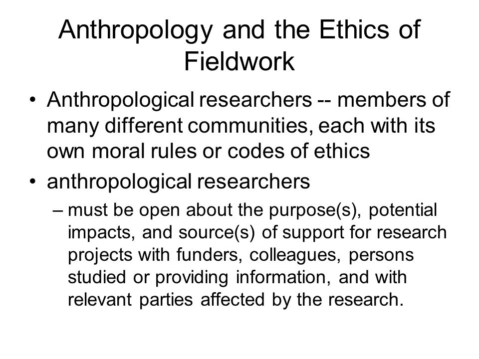 Anthropology and the Ethics of Fieldwork Anthropological researchers -- members of many different communities, each with its own moral rules or codes of ethics anthropological researchers –must be open about the purpose(s), potential impacts, and source(s) of support for research projects with funders, colleagues, persons studied or providing information, and with relevant parties affected by the research.