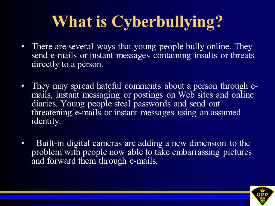 What is Cyberbullying? There are several ways that young people bully online. They send e-mails or instant messages containing insults or threats dire