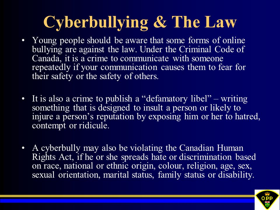 Cyberbullying & The Law Young people should be aware that some forms of online bullying are against the law. Under the Criminal Code of Canada, it is