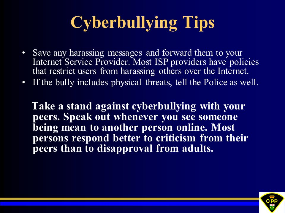 Cyberbullying Tips Save any harassing messages and forward them to your Internet Service Provider. Most ISP providers have policies that restrict user
