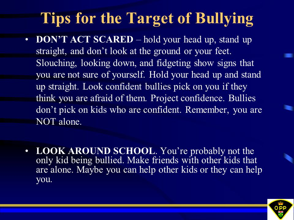 Tips for the Target of Bullying DON'T ACT SCARED – hold your head up, stand up straight, and don't look at the ground or your feet. Slouching, looking