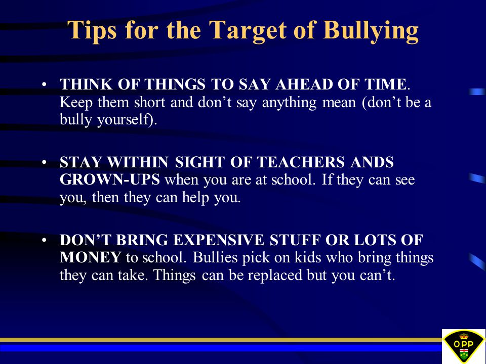 Tips for the Target of Bullying THINK OF THINGS TO SAY AHEAD OF TIME. Keep them short and don't say anything mean (don't be a bully yourself). STAY WI