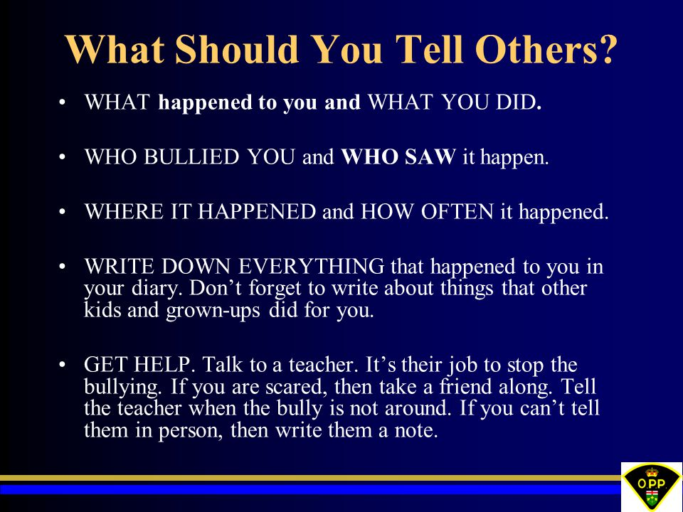 What Should You Tell Others? WHAT happened to you and WHAT YOU DID. WHO BULLIED YOU and WHO SAW it happen. WHERE IT HAPPENED and HOW OFTEN it happened