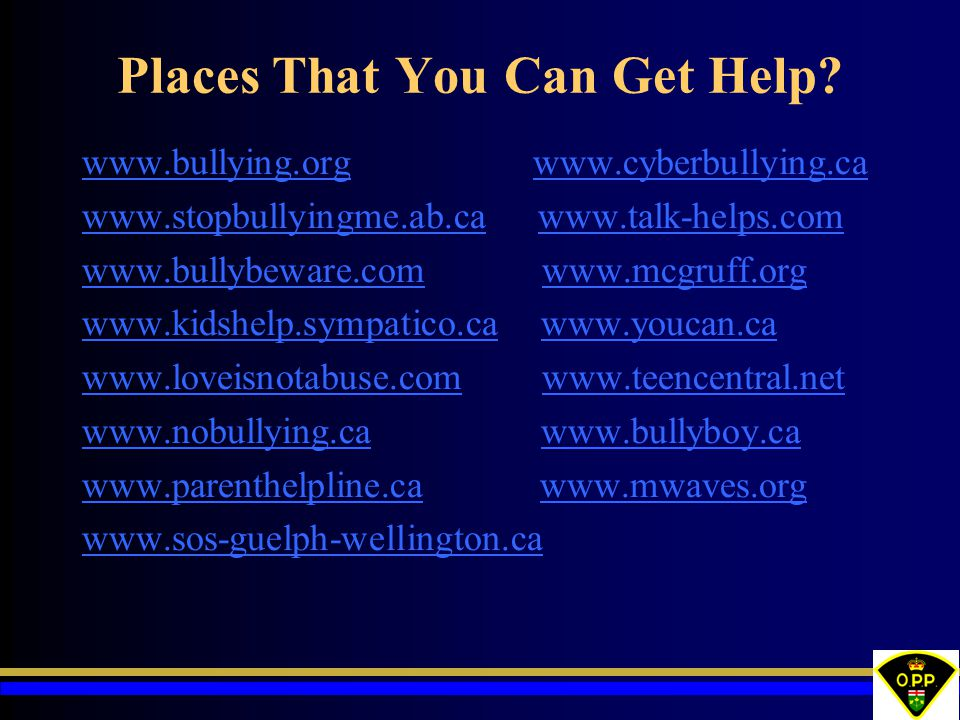 Places That You Can Get Help? www.bullying.orgwww.bullying.org www.cyberbullying.cawww.cyberbullying.ca www.stopbullyingme.ab.cawww.stopbullyingme.ab.