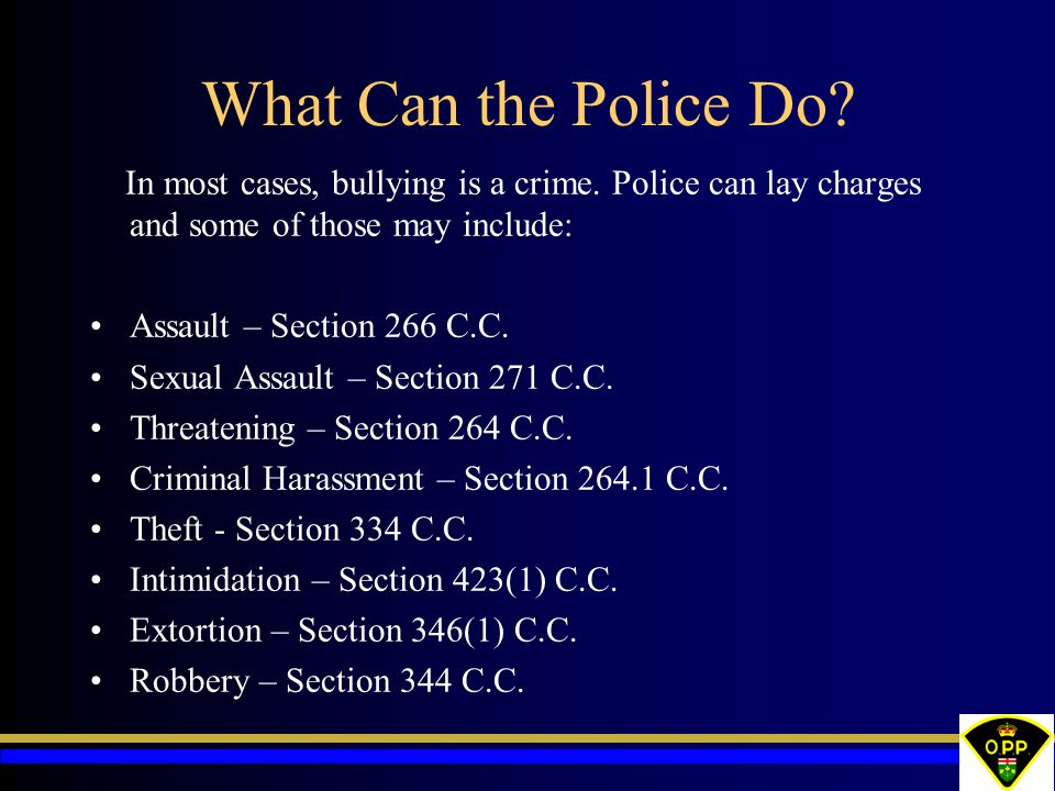 What Can the Police Do? In most cases, bullying is a crime. Police can lay charges and some of those may include: Assault – Section 266 C.C. Sexual As