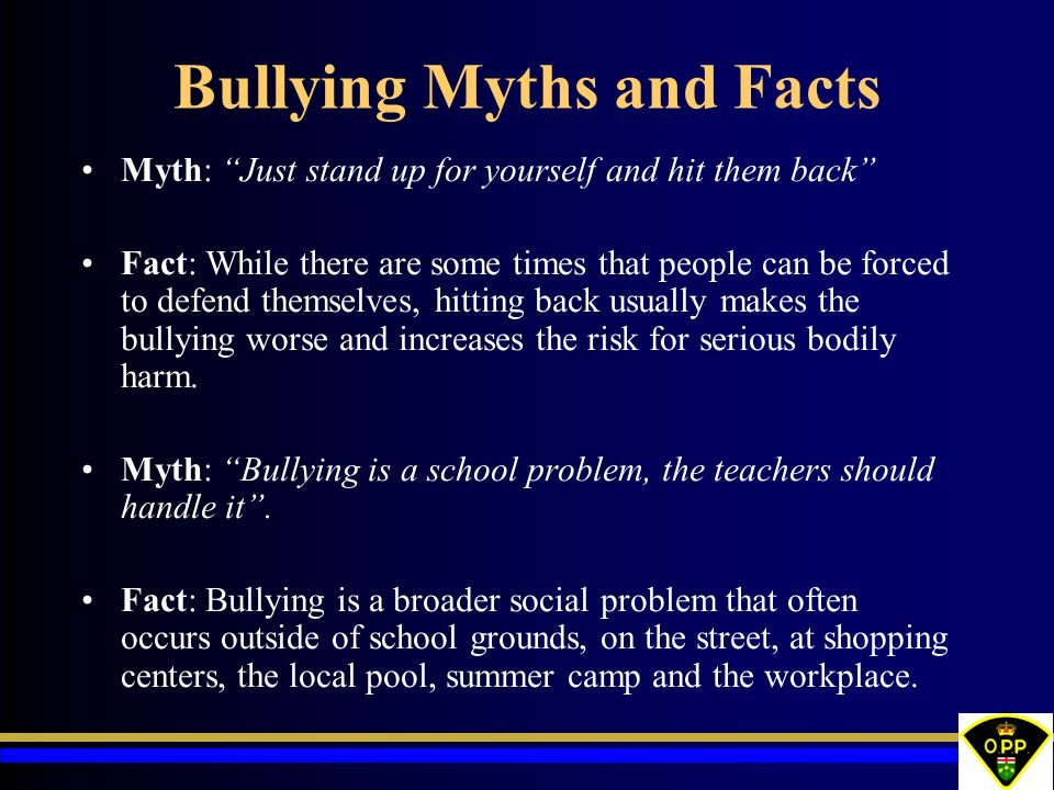 """Bullying Myths and Facts Myth: """"Just stand up for yourself and hit them back"""" Fact: While there are some times that people can be forced to defend the"""