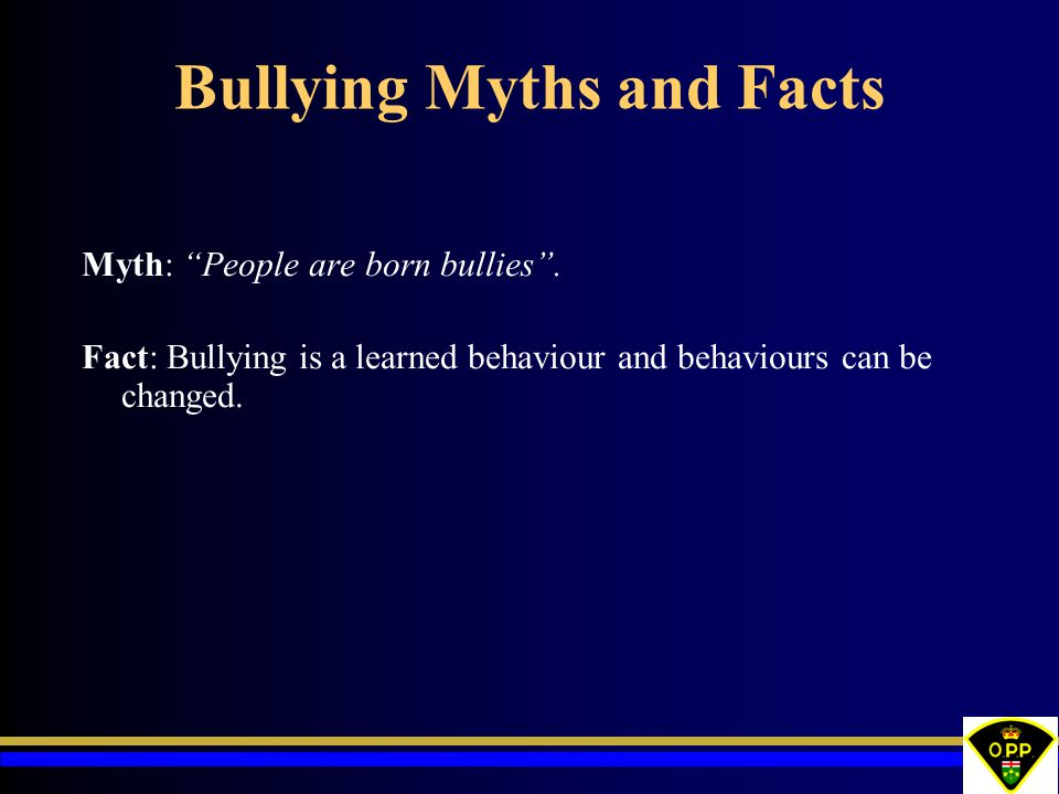 """Bullying Myths and Facts Myth: """"People are born bullies"""". Fact: Bullying is a learned behaviour and behaviours can be changed."""
