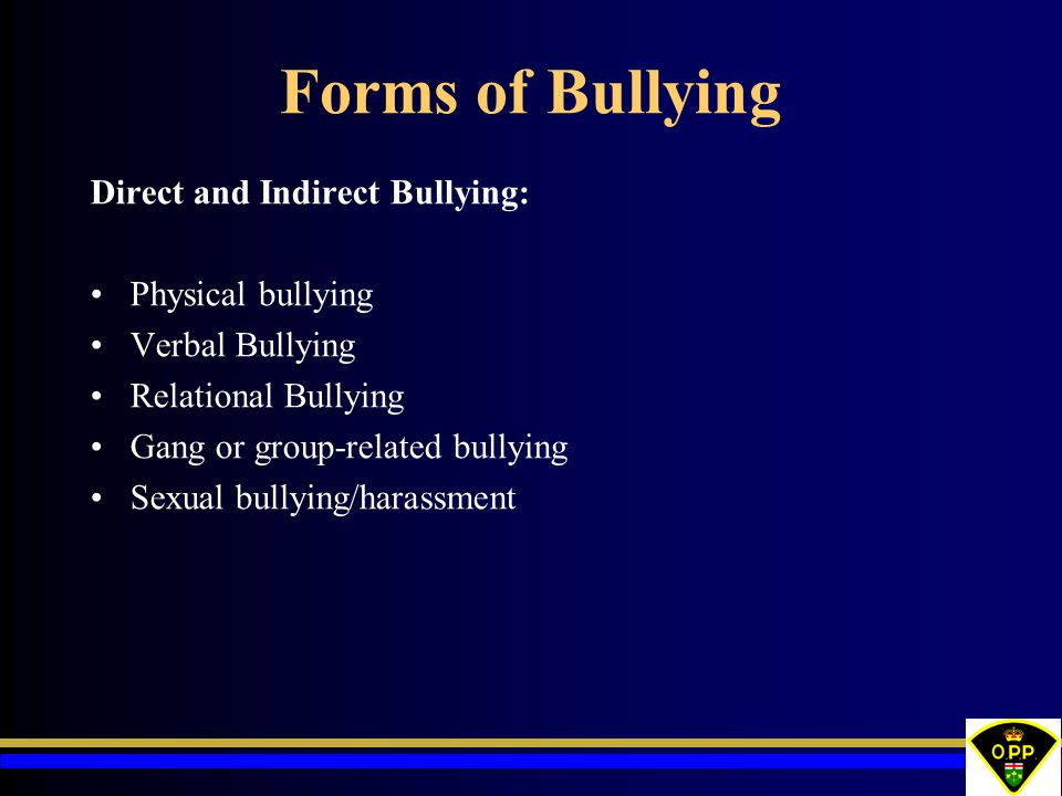 Forms of Bullying Direct and Indirect Bullying: Physical bullying Verbal Bullying Relational Bullying Gang or group-related bullying Sexual bullying/h