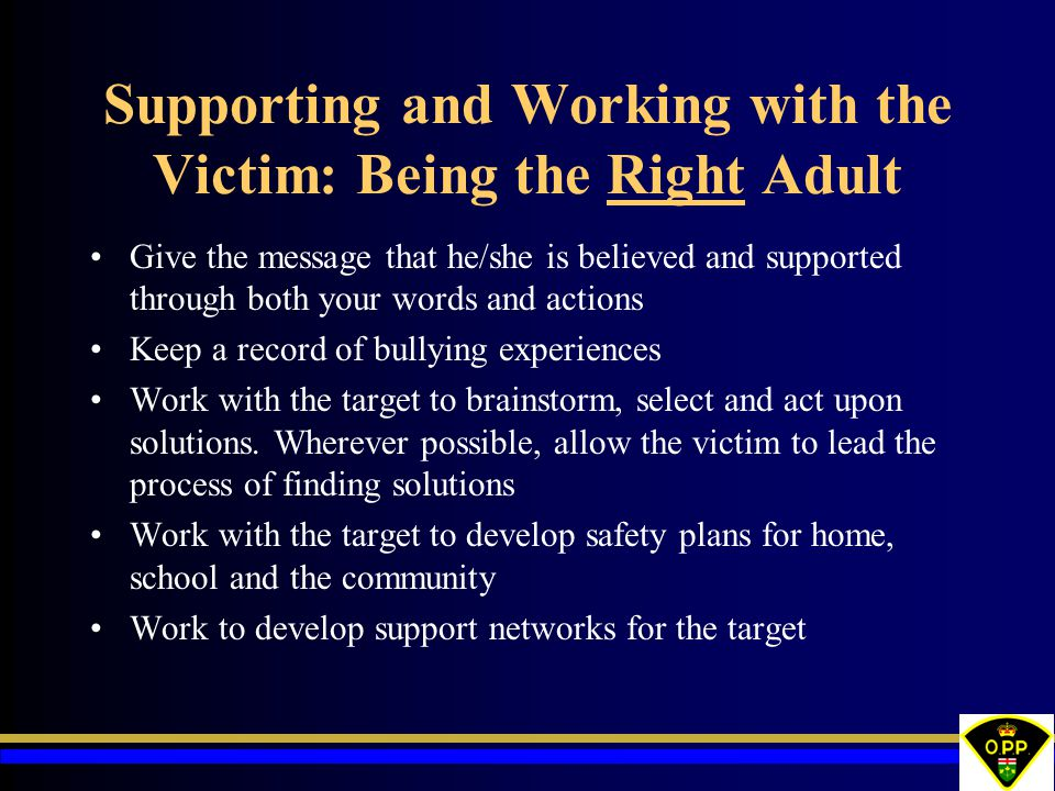 Supporting and Working with the Victim: Being the Right Adult Give the message that he/she is believed and supported through both your words and actions Keep a record of bullying experiences Work with the target to brainstorm, select and act upon solutions.