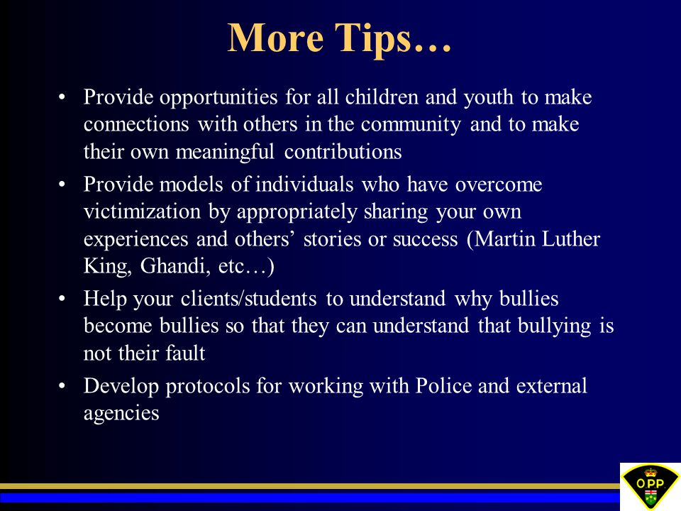 More Tips… Provide opportunities for all children and youth to make connections with others in the community and to make their own meaningful contributions Provide models of individuals who have overcome victimization by appropriately sharing your own experiences and others' stories or success (Martin Luther King, Ghandi, etc…) Help your clients/students to understand why bullies become bullies so that they can understand that bullying is not their fault Develop protocols for working with Police and external agencies
