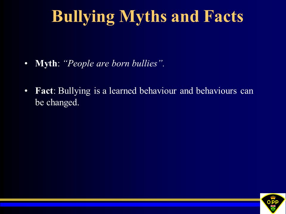 Bullying Myths and Facts Myth: People are born bullies .